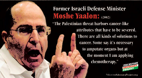 "Former Israeli Defense Minister Moshe Ya'alon: ""The Palestinian threat harbors cancer-like attributes that have to be severed. There are all kinds of solutions to cancer. Some say it's necessary to amputate organs but at the moment I am applying chemotherapy."" (Graphic: Palestine Advocacy Project)"