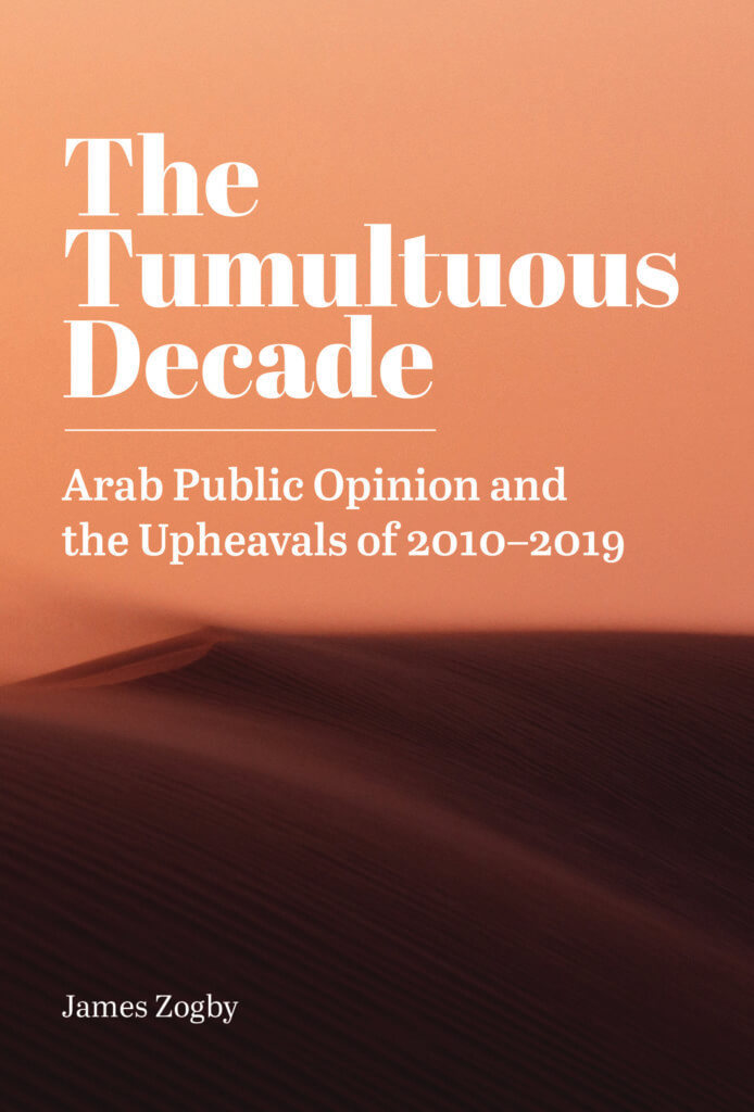 """The Tumultuous Decade: Arab Public Opinion and the Upheavals of 2010-2019,"" by James Zogby."